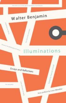 Illuminations: Essays and Reflections - Walter Benjamin, Hannah Arendt, Leon Wieseltier, Harry Zohn