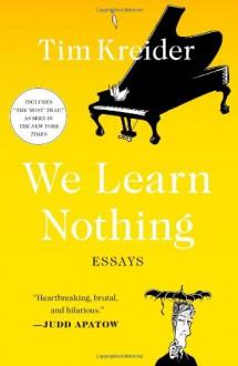We Learn Nothing: Essays - Tim Kreider