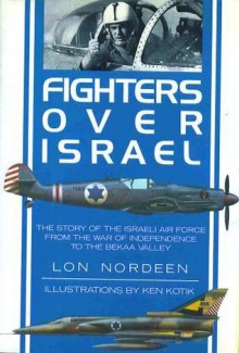 Fighters Over Israel: The Story of the Israeli Air Force from the War of Independence to the Bekaa Valley - Lon O. Nordeen, Ken Kotik