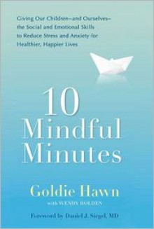 10 Mindful Minutes: Giving Our Children--and Ourselves--the Social and Emotional Skills to Reduce Stress and Anxiety for Healthier, Happy Lives - Goldie Hawn, Daniel J. Siegel