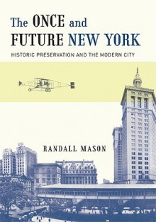 The Once and Future New York: Historic Preservation and the Modern City - Randall Mason