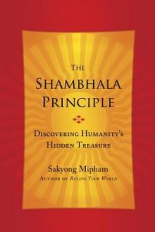 The Shambhala Principle: Discovering Humanity's Hidden Treasure - Sakyong Mipham