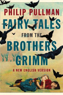 Fairy Tales from the Brothers Grimm: A New English Version - Philip Pullman,Jacob Grimm