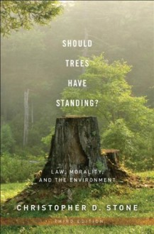 Should Trees Have Standing?: Law, Morality, and the Environment - Christopher D. Stone