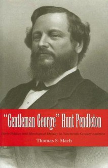Gentleman George Hunt Pendleton: Party Politics and Ideological Identity in Nineteenth-Century America - Thomas S. Mach