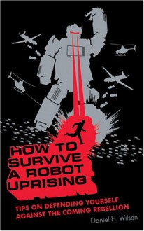 How to Survive a Robot Uprising: Tips on Defending Yourself Against the Coming Rebellion - Daniel H. Wilson,Stefan Rudnicki