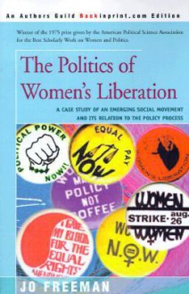 The Politics of Women's Liberation: A Case Study of an Emerging Social Movement and Its Relation to the Policy Process - Jo Freeman