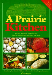 A Prairie Kitchen: Recipes, Poems and Colorful Stories from the Prairie Farmer Magazine, 1841-1900 - Rae Katherine Eighmey