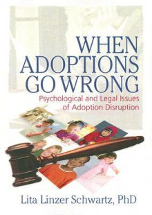 When Adoptions Go Wrong: Psychological and Legal Issues of Adoption Disruption - Lita Linzer Schwartz