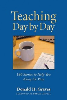 Teaching Day by Day: 180 Stories to Help You Along the Way - Donald H. Graves