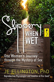 Slippery When Wet: One Woman's Journey through the Mystery of Sex - JE Ellington