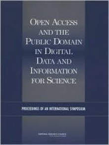 Open Access and the Public Domain in Digital Data and Information for Science: Proceedings of an International Symposium - U.S. National Committee for CODATA, National Research Council, Paul F. Uhlir, Julie M. Esanu
