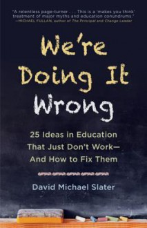 We're Doing It Wrong: 25 Ideas in Education That Just Don't Work—And How to Fix Them - David Michael Slater