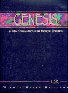 Genesis: A Bible Commentary in the Wesleyan Tradition - Wilbur Glenn Williams, David Higle