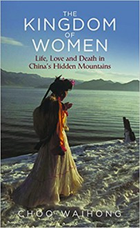 The Kingdom of Women: Life, Love and Death in China's Hidden Mountains - Choo Wai Hong