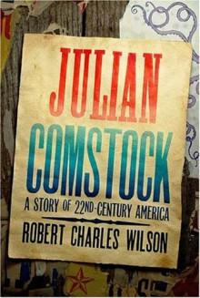 Julian Comstock: A Story of 22nd-Century America - Robert Charles Wilson