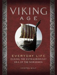 Viking Age: Everyday Life During the Extraordinary Era of the Norsemen - Kirsten Wolf
