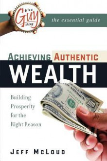 It's a Guy Thing: Achieving Authentic Wealth, Building Prosperity for the Right Reason - Jeff McLoud