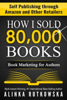 HOW I SOLD 80,000 BOOKS: Book Marketing for Authors - Alinka Rutkowska