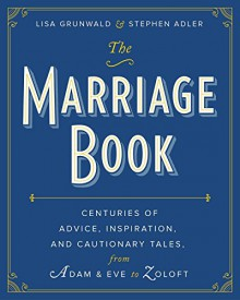 The Marriage Book: Centuries of Advice, Inspiration, and Cautionary Tales from Adam and Eve to Zoloft - Lisa Grunwald,Stephen Adler