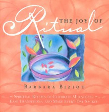 The Joy of Ritual: Recipes to Celebrate Milestones, Transitions, and Everyday Events in Our Lives - Barbara Biziou