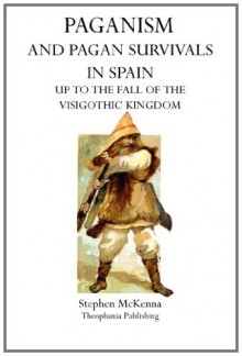 Paganism and Pagan Survivals in Spain: Up to the Fall of the Visigothic Kingdom - Stephen McKenna