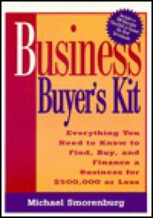 Business Buyer's Kit: Everything You Need to Know to Find, Buy, and Finance a Business for $500,000 or Less - Michael Smorenburg