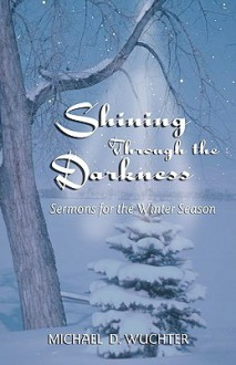 Shining Through the Darkness: Sermons for the Winter Season - Michael D. Wuchter