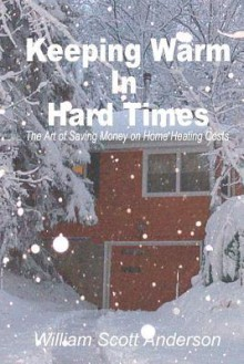 Keeping Warm in Hard Times: The Art of Saving Money on Home Heating Costs - William Scott Anderson