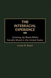 The Interracial Experience: Growing Up Black/White Racially Mixed in the United States - Ursula M. Brown