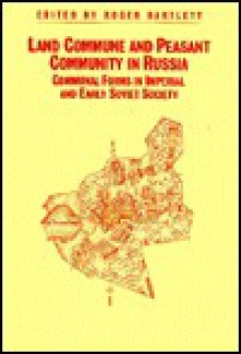 Land Commune and Peasant Community in Russia: Communal Forms in Imperial and Early Soviet Society - Roger Bartlett