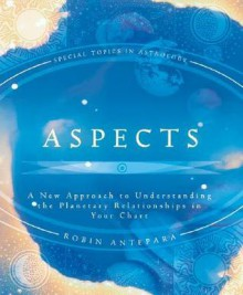 Aspects: A New Approach to Understanding the Planetary Relationships in Your Chart - Robin Antepara