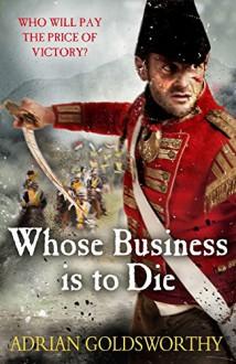 Whose Business is to Die - Adrian Goldsworthy