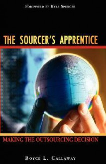 The Sourcer's Apprentice: Making The Outsourcing Decision - Royce L. Callaway