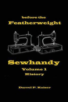Before the Featherweight - Sewhandy Volume 1 History - Darrel P. Kaiser