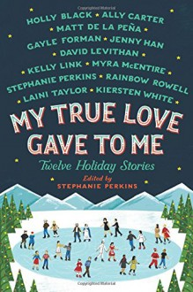 My True Love Gave to Me: Twelve Holiday Stories - Rainbow Rowell,Holly Black,Laini Taylor,Myra McEntire,Kiersten White,Stephanie Perkins,Gayle Forman,Matt de la Pena,Jenny Han,Ally Carter,Kelly Link,David Levithan