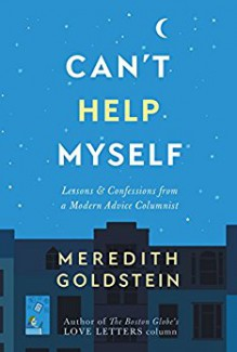 Can't Help Myself: Lessons & Confessions from a Modern Advice Columnist - Meredith Goldstein