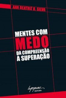 Mentes Com Medo: Da Compreensão à Superação - Ana Beatriz Barbosa Silva