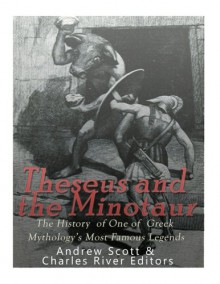 Theseus and the Minotaur: The History of One of Greek Mythology's Most Famous Legends - Andrew Scott