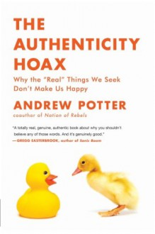 "The Authenticity Hoax: Why the ""Real"" Things We Seek Don't Make Us Happy - Andrew Potter"