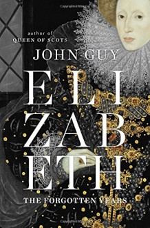 Elizabeth: The Forgotten Years - John Guy