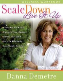 Scale Down--Live It Up Wellness Workbook - Danna Demetre