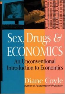 Sex, Drugs and Economics: An Unconventional Introduction to Economics - Diane Coyle