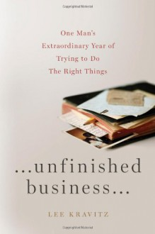 Unfinished Business: One Man's Extraordinary Year of Trying to Do the Right Things - Lee Kravitz