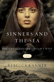 The Sinners and the Sea: The Untold Story of Noah's Wife - Rebecca Kanner