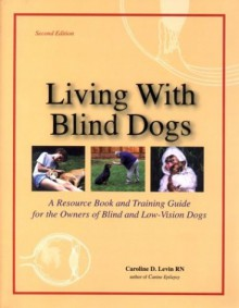 Living with Blind Dogs: A Resource Book and Training Guide for the Owners of Blind and Low-Vision Dogs - Caroline D. Levin
