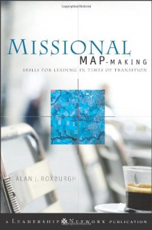 Missional Map-Making: Skills for Leading in Times of Transition - Alan Roxburgh
