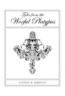 Tales from the Woeful Platypus - Caitlín R. Kiernan, Vince Locke