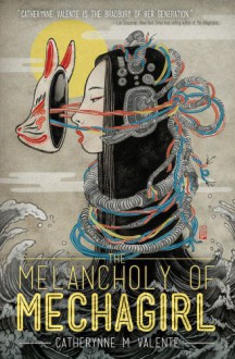The Melancholy of Mechagirl - Catherynne M. Valente