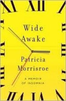 Wide Awake: A Memoir of Insomnia - Patricia Morrisroe